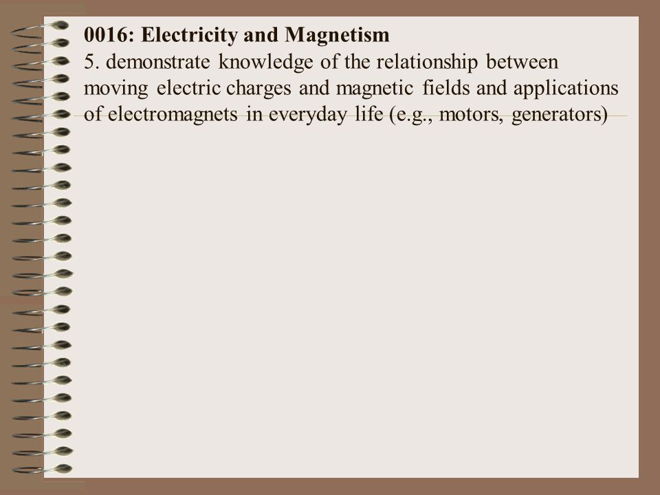 0016: Electricity and Magnetism 5. demonstrate knowledge of the relationship between moving electric charges and magnetic fields and applications of e