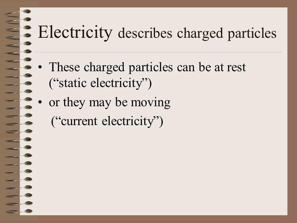 Coulomb's Law The electric force between two charged particles varies directly as the product of their charges and inversely as the square of the separation distances.