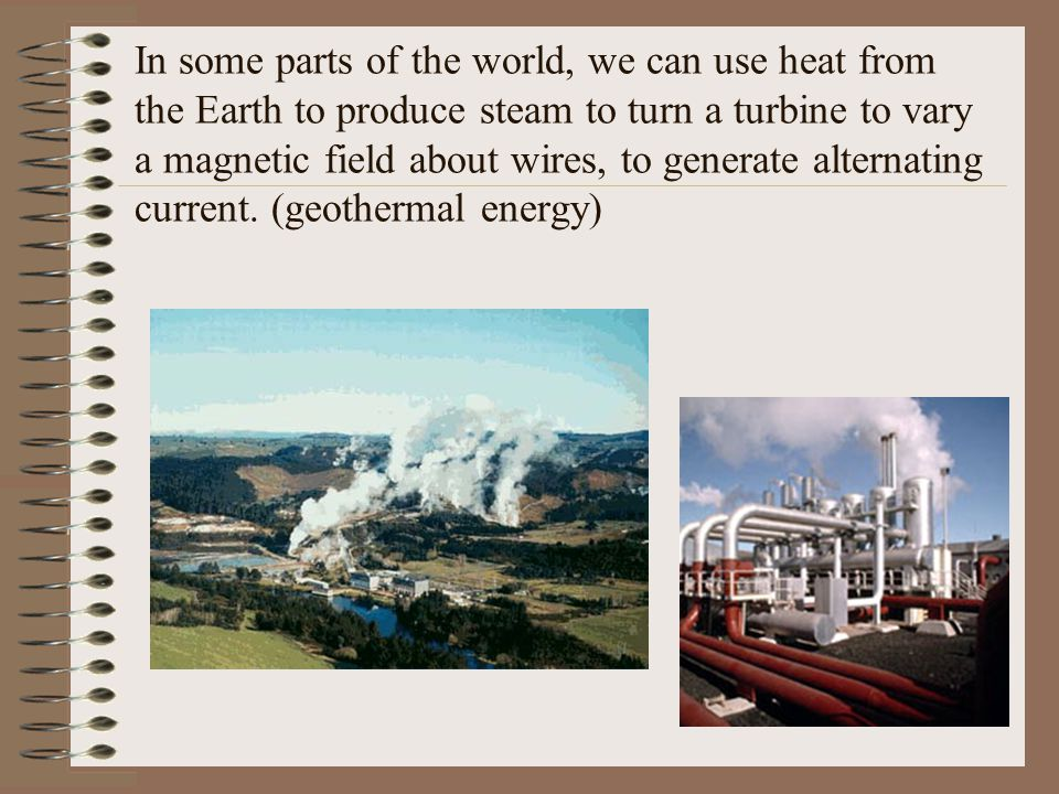 In some parts of the world, we can use heat from the Earth to produce steam to turn a turbine to vary a magnetic field about wires, to generate altern