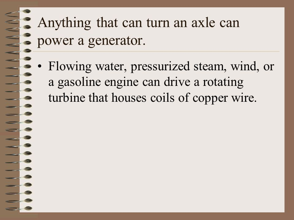 Anything that can turn an axle can power a generator. Flowing water, pressurized steam, wind, or a gasoline engine can drive a rotating turbine that h