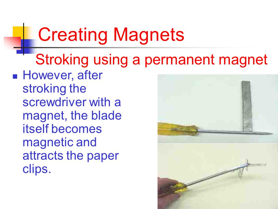 Creating Magnets Stroking using a permanent magnet However, after stroking the screwdriver with a magnet, the blade itself becomes magnetic and attracts the paper clips.