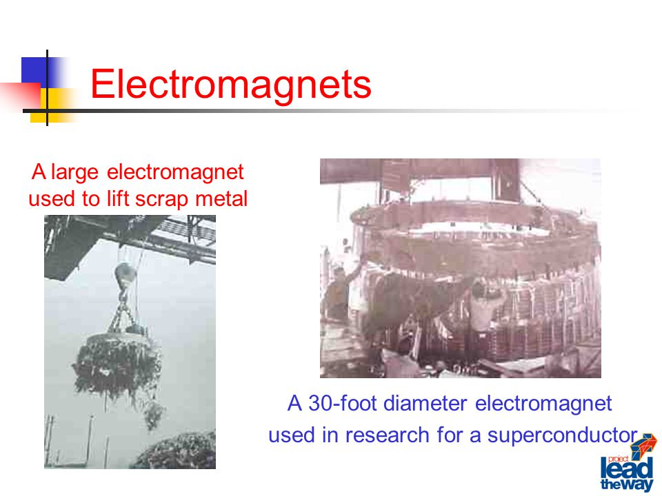 Electromagnets A 30-foot diameter electromagnet used in research for a superconductor A large electromagnet used to lift scrap metal