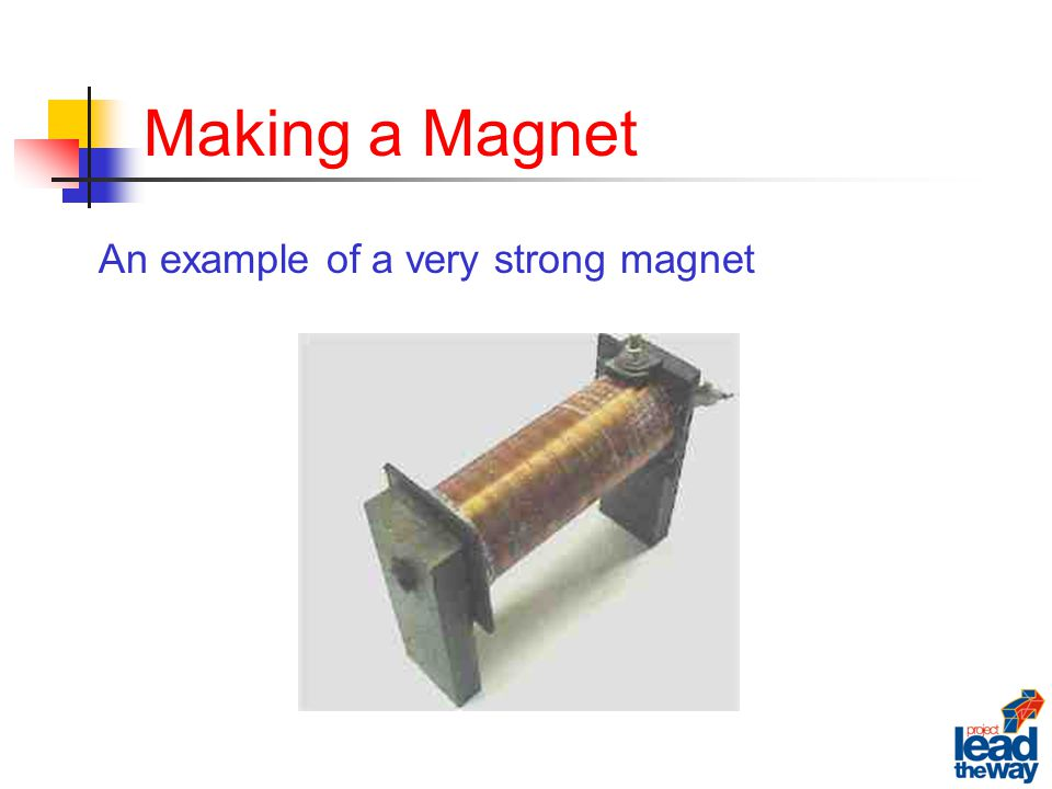 Making a Magnet An example of a very strong magnet