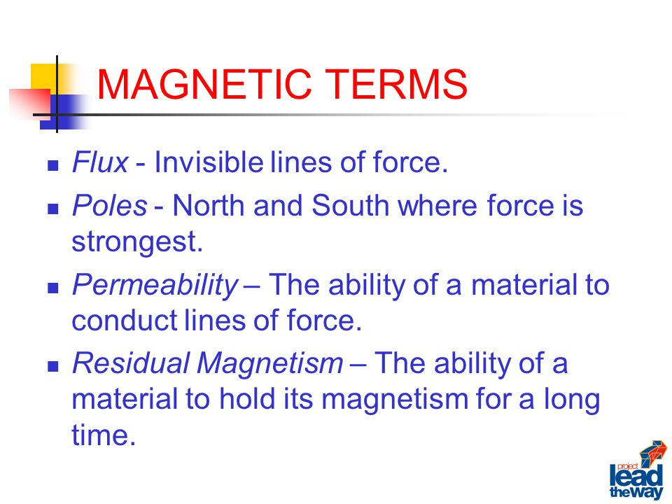 MAGNETIC TERMS Flux - Invisible lines of force. Poles - North and South where force is strongest.
