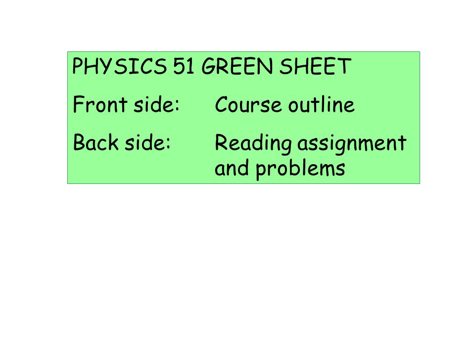 PHYSICS 51 GREEN SHEET Front side: Course outline Back side: Reading assignment and problems