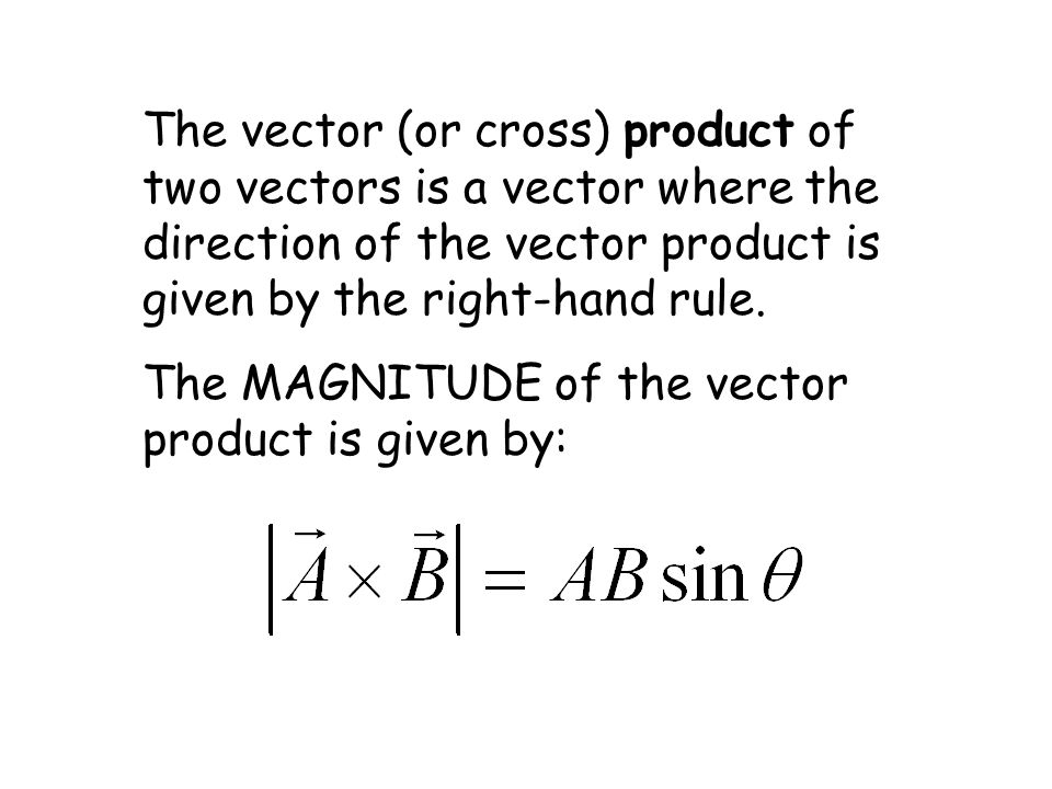 The vector (or cross) product of two vectors is a vector where the direction of the vector product is given by the right-hand rule.