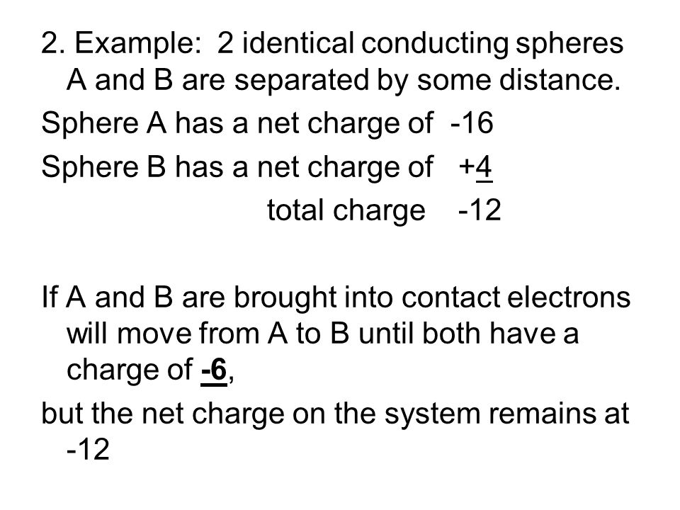 2. Example: 2 identical conducting spheres A and B are separated by some distance. Sphere A has a net charge of -16 Sphere B has a net charge of +4 to