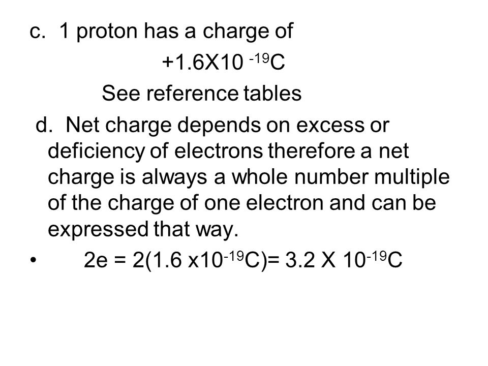 c. 1 proton has a charge of +1.6X10 -19 C See reference tables d. Net charge depends on excess or deficiency of electrons therefore a net charge is al