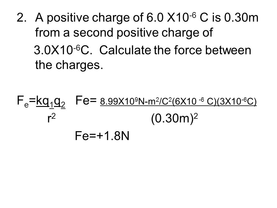 2.A positive charge of 6.0 X10 -6 C is 0.30m from a second positive charge of 3.0X10 -6 C. Calculate the force between the charges. F e =kq 1 q 2 Fe=
