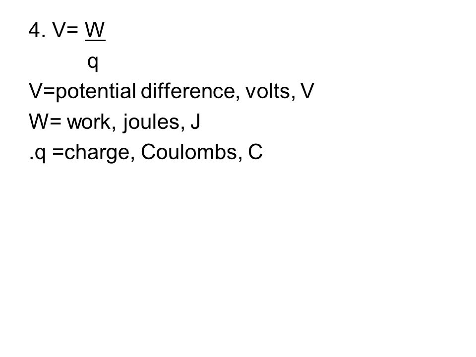 4. V= W q V=potential difference, volts, V W= work, joules, J.q =charge, Coulombs, C