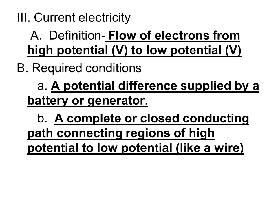 III. Current electricity A. Definition- Flow of electrons from high potential (V) to low potential (V) B. Required conditions a. A potential differenc