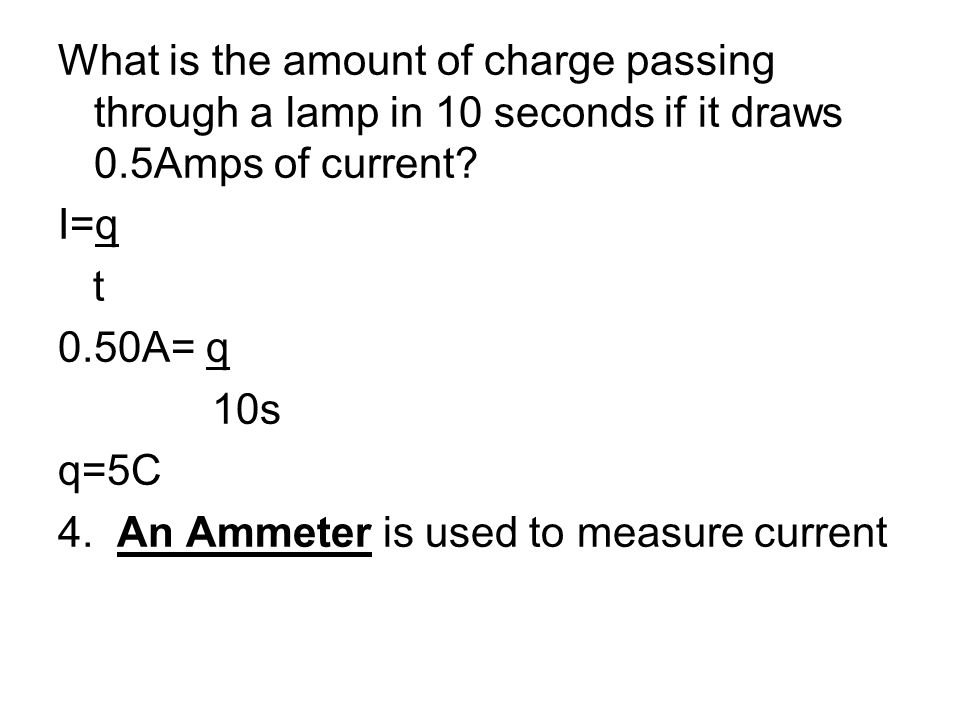 What is the amount of charge passing through a lamp in 10 seconds if it draws 0.5Amps of current? I=q t 0.50A= q 10s q=5C 4. An Ammeter is used to mea
