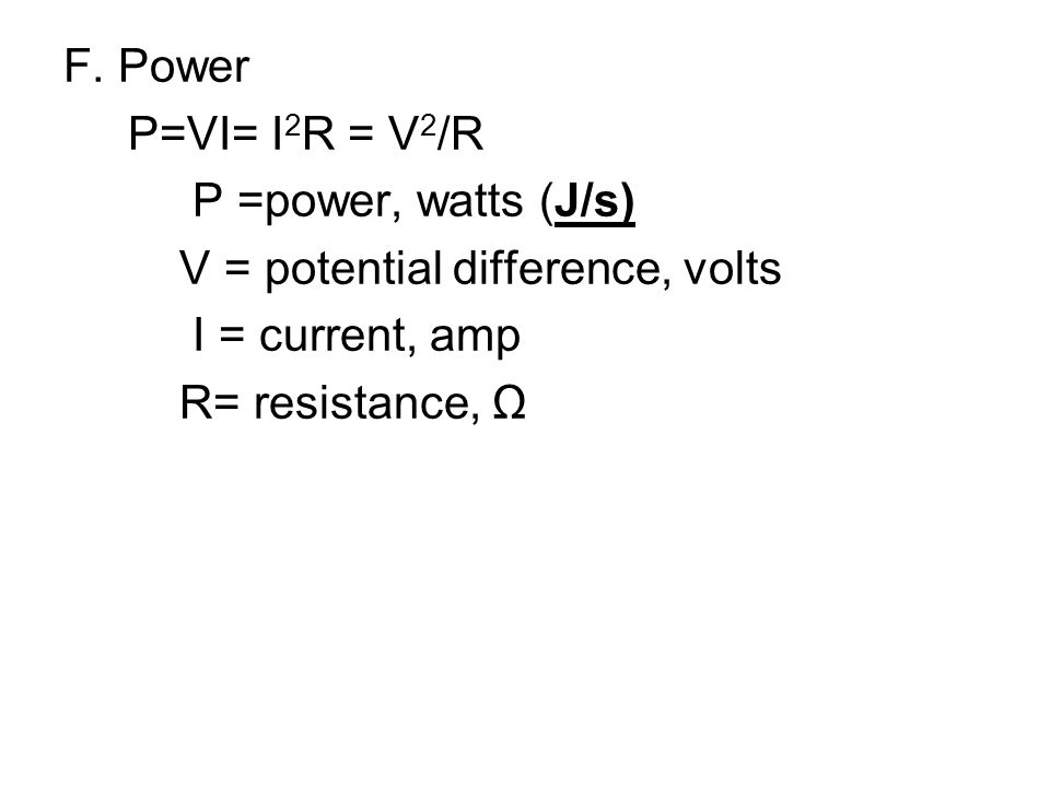 F. Power P=VI= I 2 R = V 2 /R P =power, watts (J/s) V = potential difference, volts I = current, amp R= resistance, Ω