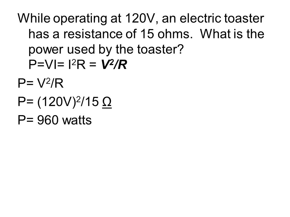 While operating at 120V, an electric toaster has a resistance of 15 ohms. What is the power used by the toaster? P=VI= I 2 R = V 2 /R P= V 2 /R P= (12