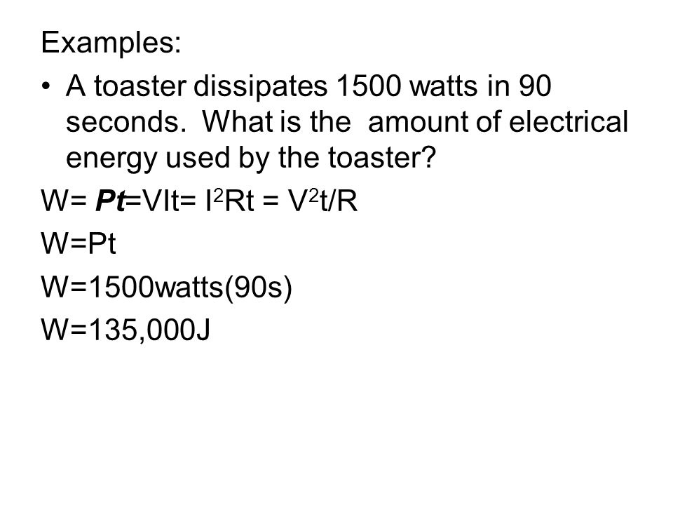 Examples: A toaster dissipates 1500 watts in 90 seconds. What is the amount of electrical energy used by the toaster? W= Pt=VIt= I 2 Rt = V 2 t/R W=Pt