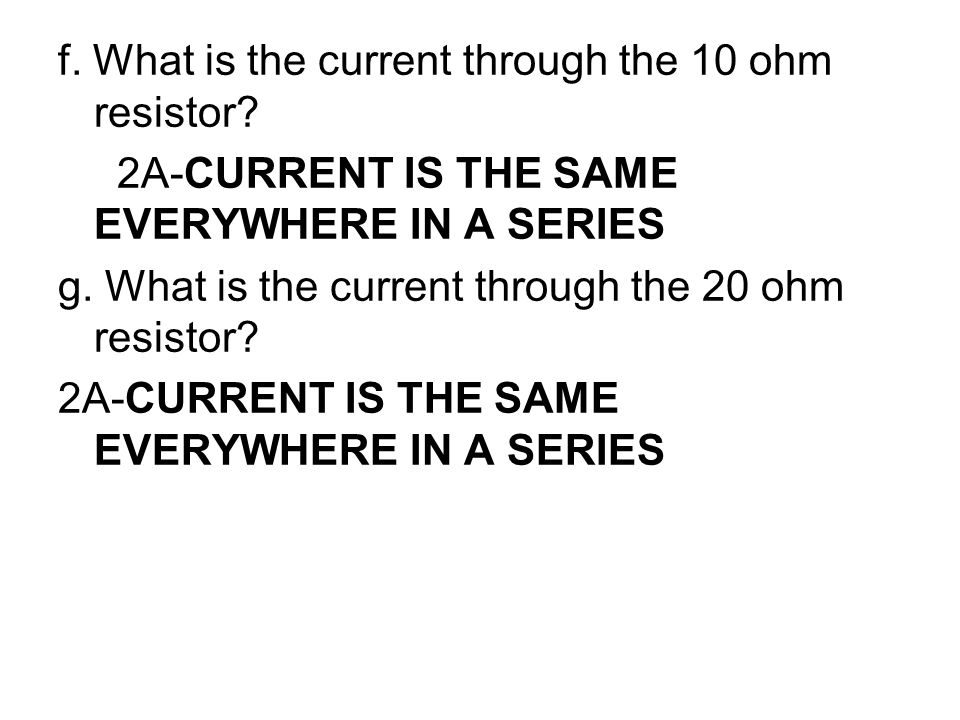 f. What is the current through the 10 ohm resistor? 2A-CURRENT IS THE SAME EVERYWHERE IN A SERIES g. What is the current through the 20 ohm resistor?
