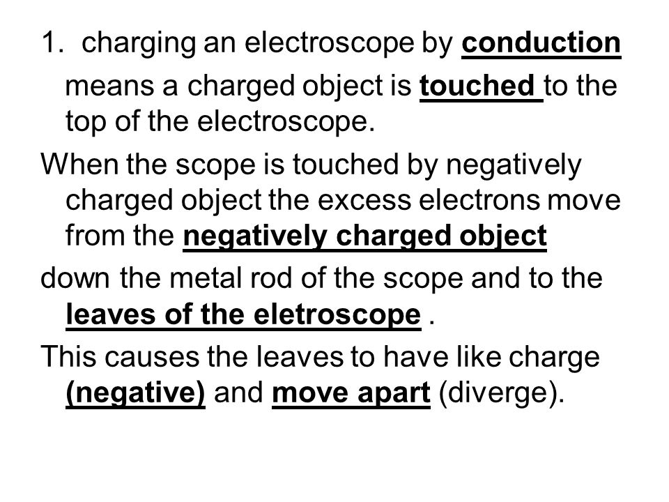 1. charging an electroscope by conduction means a charged object is touched to the top of the electroscope. When the scope is touched by negatively ch