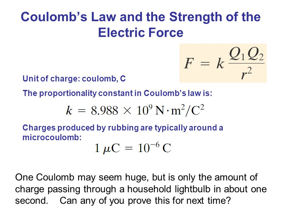 Coulomb's Law and the Strength of the Electric Force Unit of charge: coulomb, C The proportionality constant in Coulomb's law is: Charges produced by rubbing are typically around a microcoulomb: One Coulomb may seem huge, but is only the amount of charge passing through a household lightbulb in about one second.