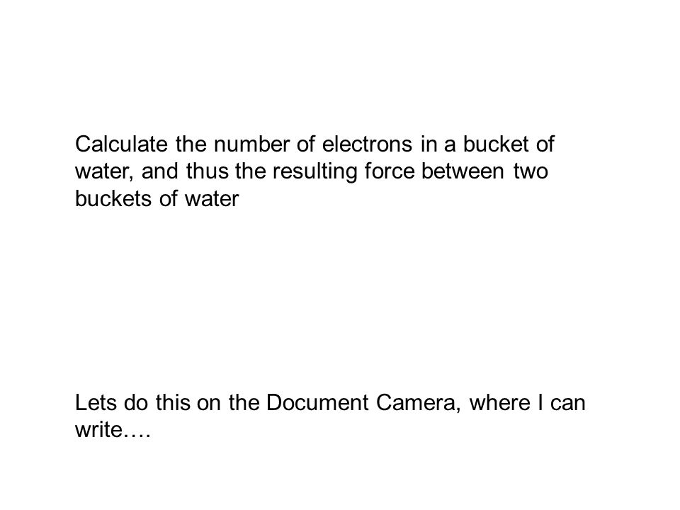 Calculate the number of electrons in a bucket of water, and thus the resulting force between two buckets of water Lets do this on the Document Camera, where I can write….
