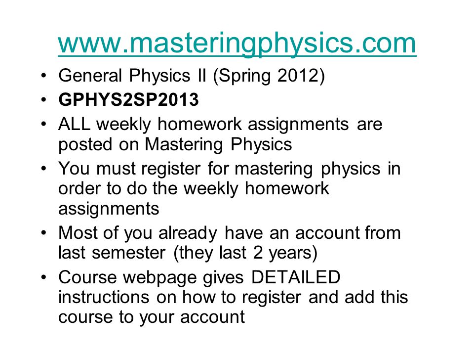 www.masteringphysics.com General Physics II (Spring 2012) GPHYS2SP2013 ALL weekly homework assignments are posted on Mastering Physics You must register for mastering physics in order to do the weekly homework assignments Most of you already have an account from last semester (they last 2 years) Course webpage gives DETAILED instructions on how to register and add this course to your account