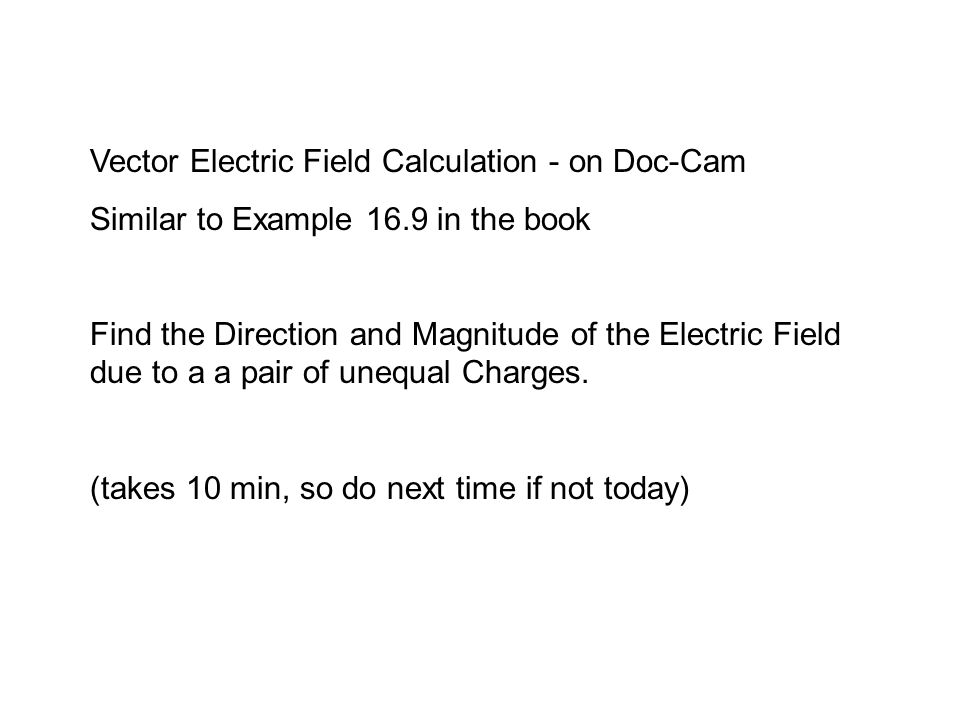 Vector Electric Field Calculation - on Doc-Cam Similar to Example 16.9 in the book Find the Direction and Magnitude of the Electric Field due to a a pair of unequal Charges.