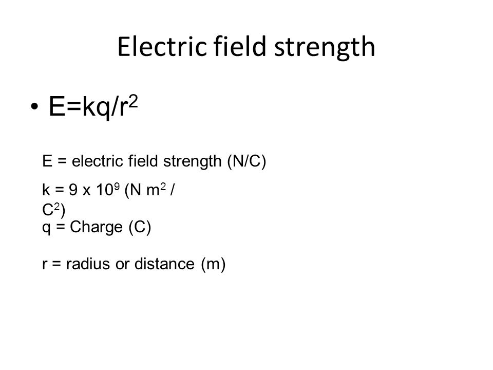 Electric field strength E=kq/r 2 E = electric field strength (N/C) k = 9 x 10 9 (N m 2 / C 2 ) q = Charge (C) r = radius or distance (m)