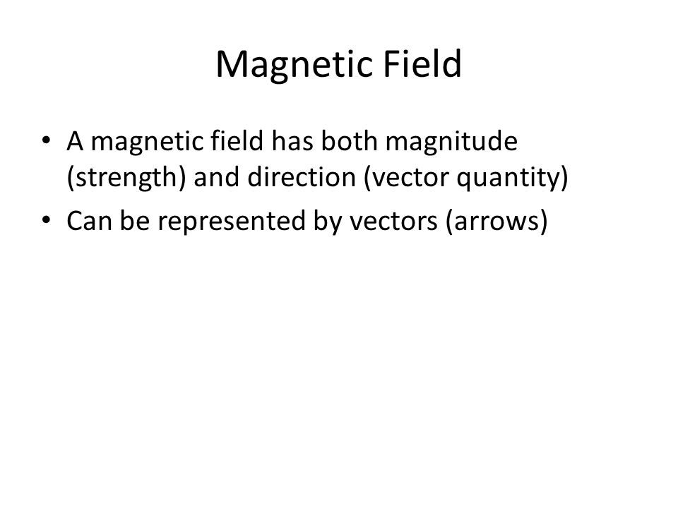 Magnetic Field A magnetic field has both magnitude (strength) and direction (vector quantity) Can be represented by vectors (arrows)