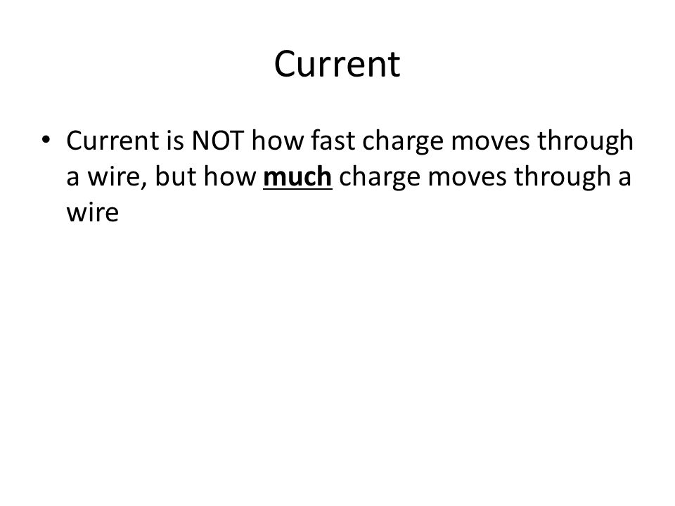 Current Current is NOT how fast charge moves through a wire, but how much charge moves through a wire