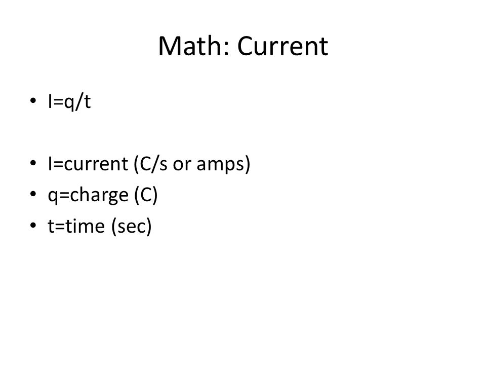 Math: Current I=q/t I=current (C/s or amps) q=charge (C) t=time (sec)