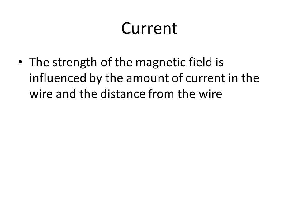 Current The strength of the magnetic field is influenced by the amount of current in the wire and the distance from the wire