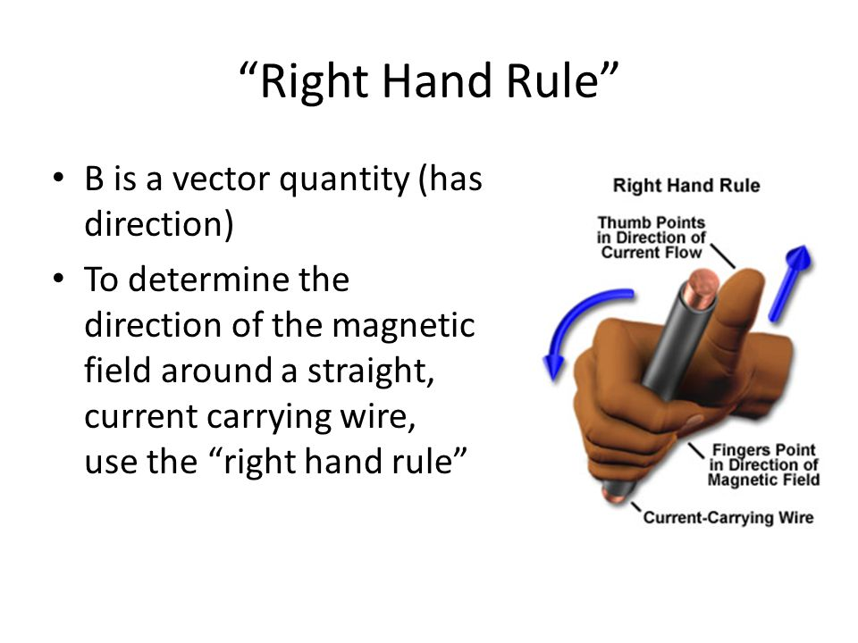 Right Hand Rule B is a vector quantity (has direction) To determine the direction of the magnetic field around a straight, current carrying wire, use the right hand rule