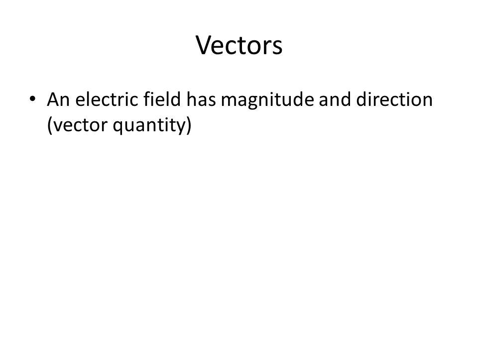 Vectors An electric field has magnitude and direction (vector quantity)