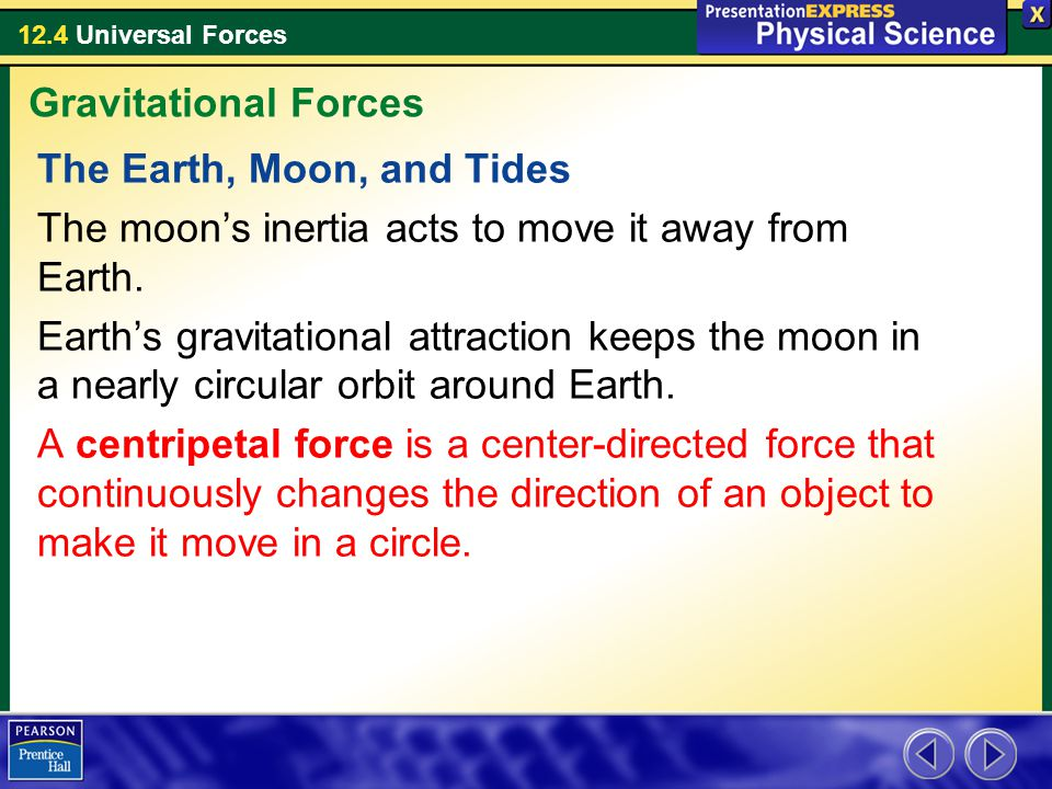 12.4 Universal Forces The Earth, Moon, and Tides The moon's inertia acts to move it away from Earth. Earth's gravitational attraction keeps the moon i