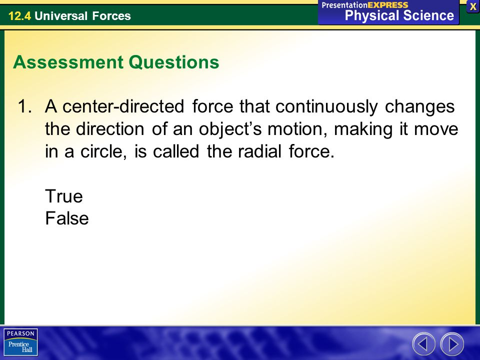 12.4 Universal Forces Assessment Questions 1.A center-directed force that continuously changes the direction of an object's motion, making it move in