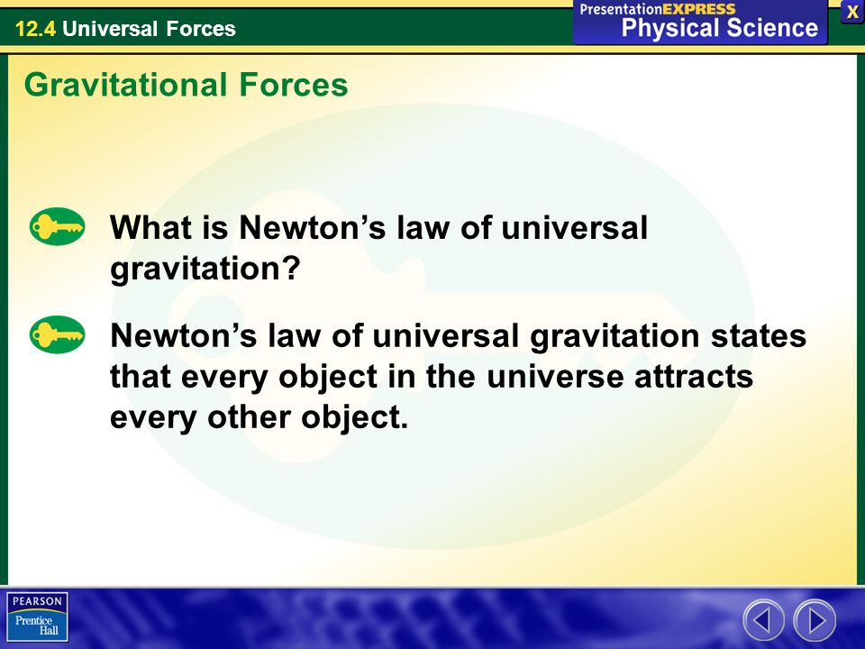 12.4 Universal Forces What is Newton's law of universal gravitation? Gravitational Forces Newton's law of universal gravitation states that every obje