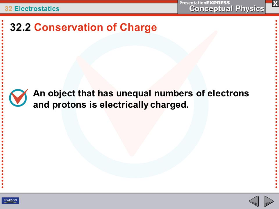 32 Electrostatics An object that has unequal numbers of electrons and protons is electrically charged. 32.2 Conservation of Charge