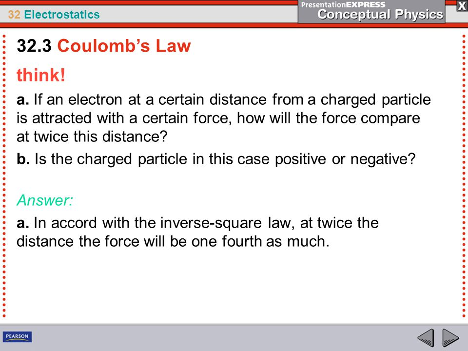 32 Electrostatics think! a. If an electron at a certain distance from a charged particle is attracted with a certain force, how will the force compare