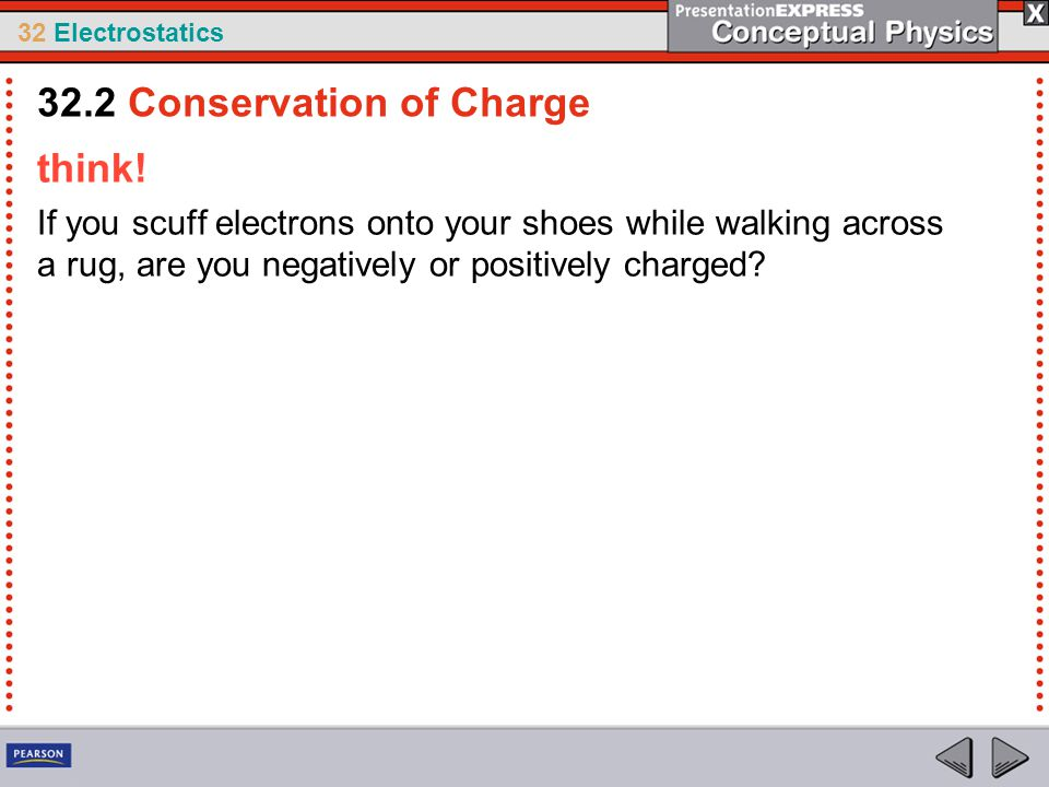 32 Electrostatics think! If you scuff electrons onto your shoes while walking across a rug, are you negatively or positively charged? 32.2 Conservatio