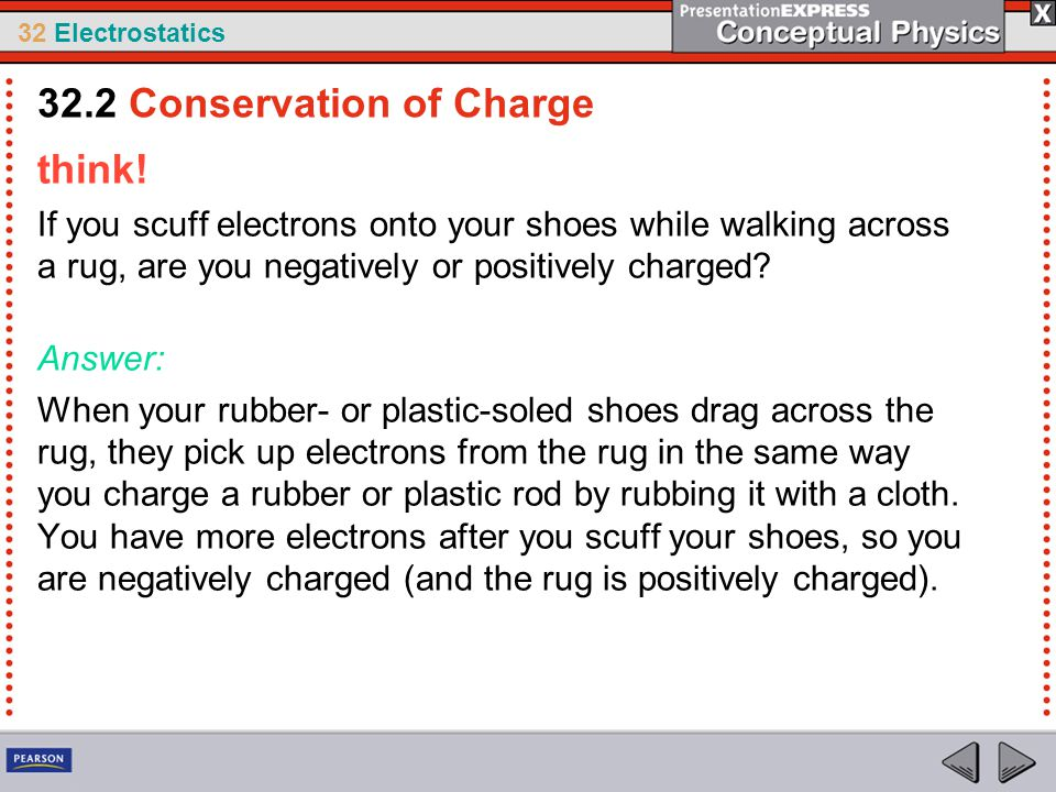 32 Electrostatics think! If you scuff electrons onto your shoes while walking across a rug, are you negatively or positively charged? Answer: When you