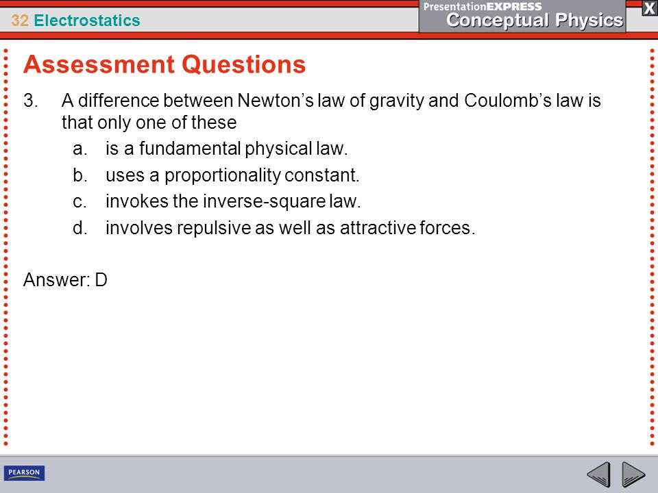32 Electrostatics 3.A difference between Newton's law of gravity and Coulomb's law is that only one of these a.is a fundamental physical law. b.uses a