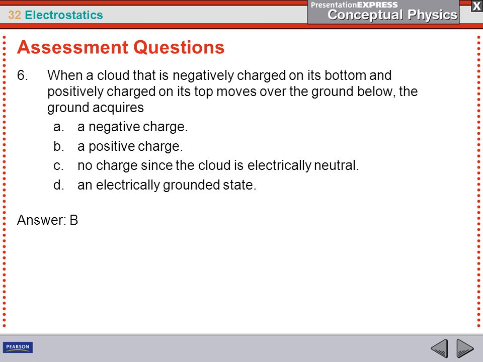 32 Electrostatics 6.When a cloud that is negatively charged on its bottom and positively charged on its top moves over the ground below, the ground ac