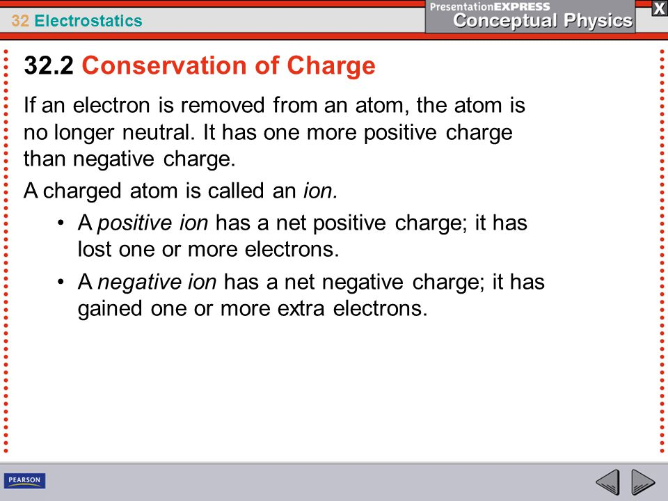 32 Electrostatics If an electron is removed from an atom, the atom is no longer neutral. It has one more positive charge than negative charge. A charg