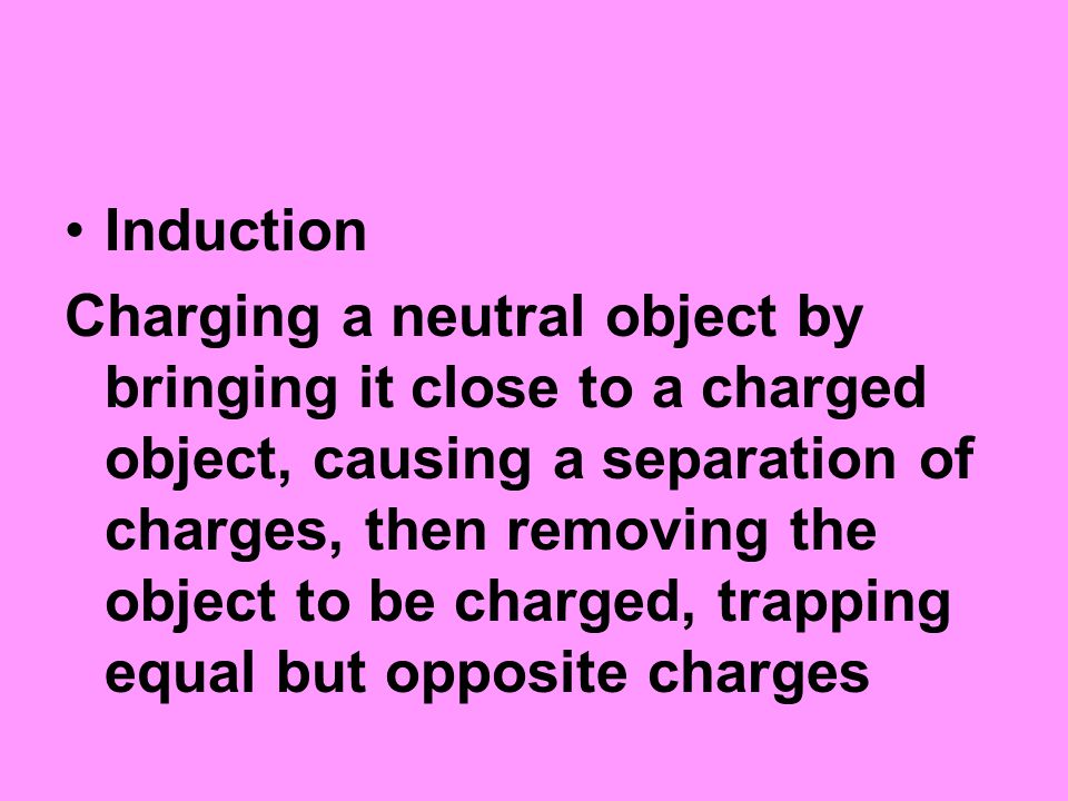 Induction Charging a neutral object by bringing it close to a charged object, causing a separation of charges, then removing the object to be charged, trapping equal but opposite charges