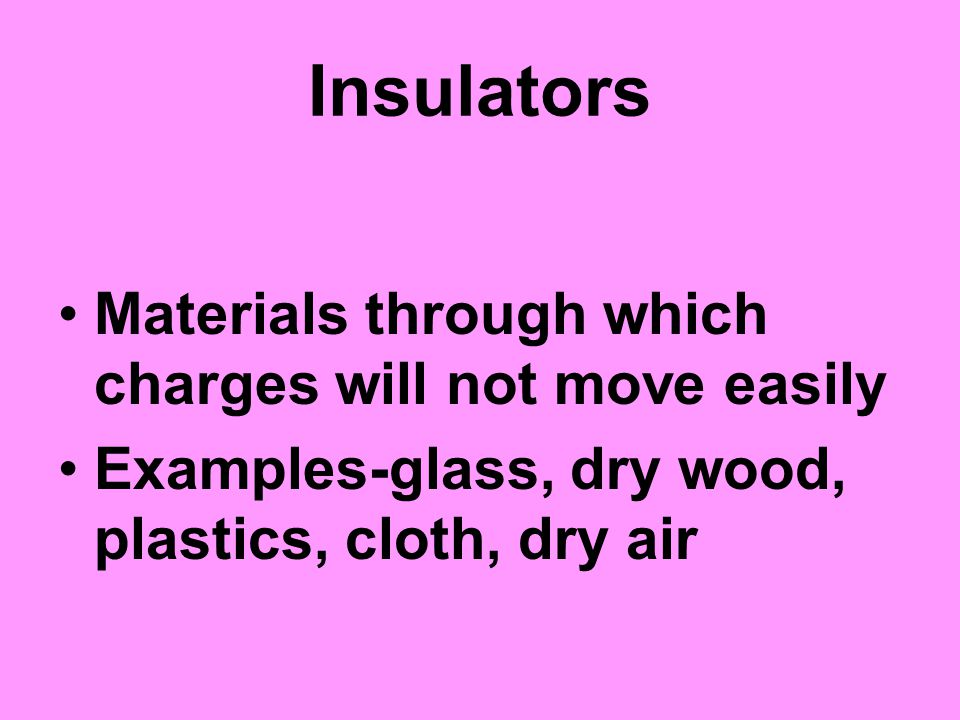 Insulators Materials through which charges will not move easily Examples-glass, dry wood, plastics, cloth, dry air