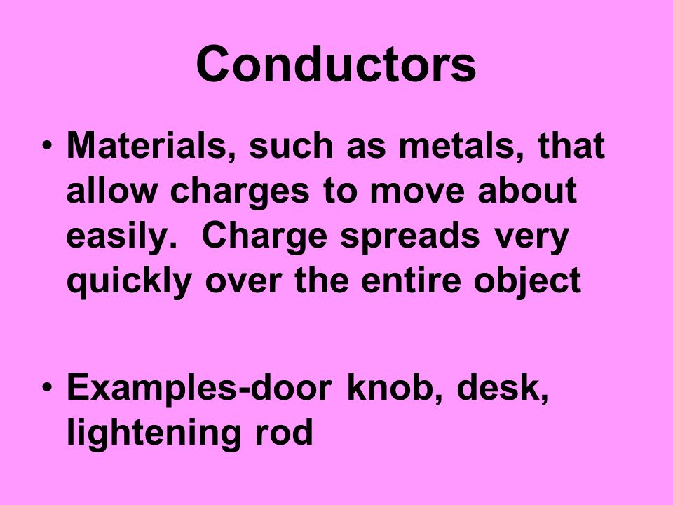 Conductors Materials, such as metals, that allow charges to move about easily. Charge spreads very quickly over the entire object Examples-door knob,