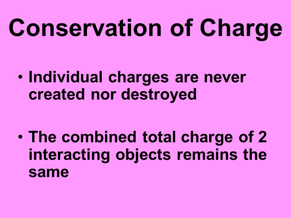 Conservation of Charge Individual charges are never created nor destroyed The combined total charge of 2 interacting objects remains the same