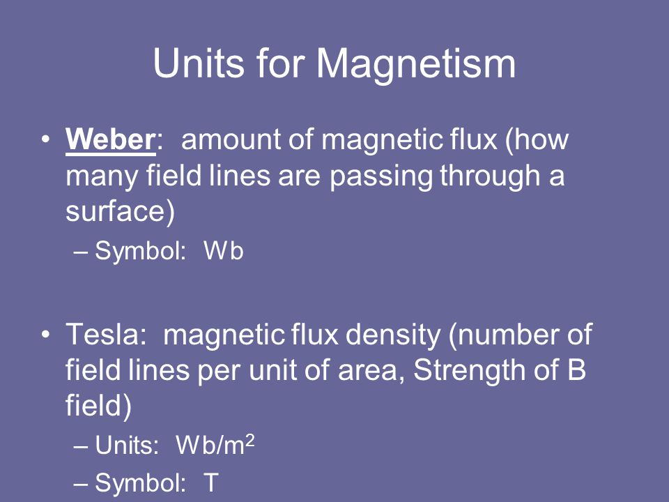 Units for Magnetism Weber: amount of magnetic flux (how many field lines are passing through a surface) –Symbol: Wb Tesla: magnetic flux density (numb