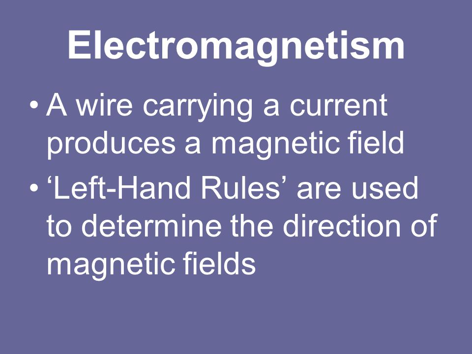 Electromagnetism A wire carrying a current produces a magnetic field 'Left-Hand Rules' are used to determine the direction of magnetic fields