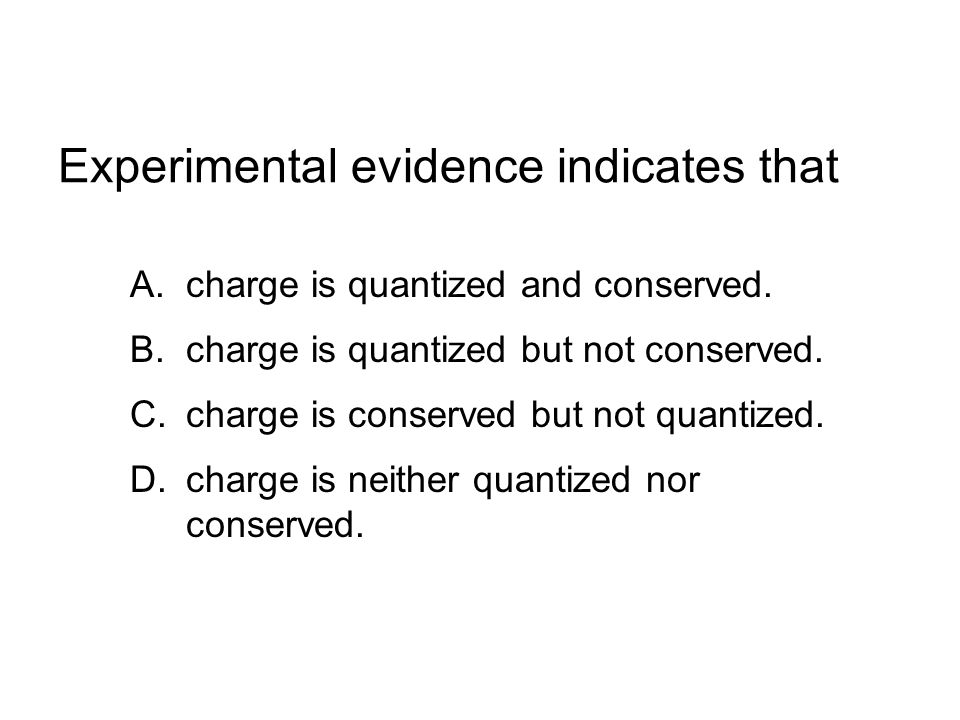 Experimental evidence indicates that A.charge is quantized and conserved.