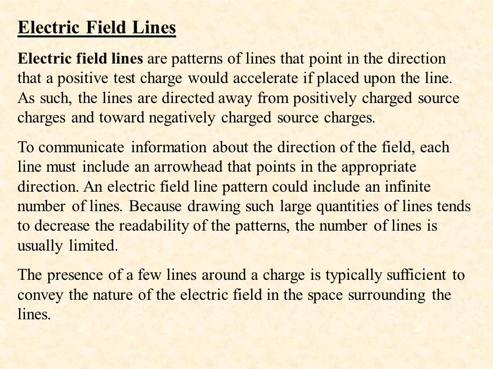 Electric Field Lines Electric field lines are patterns of lines that point in the direction that a positive test charge would accelerate if placed upo